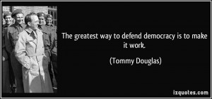 ... greatest way to defend democracy is to make it work. - Tommy Douglas
