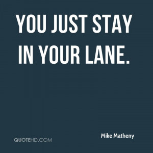 You just stay in your lane.