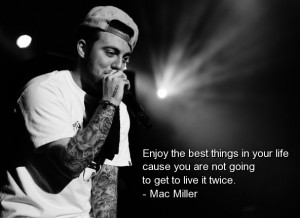 Mac miller, best, quotes, sayings, rapper, enjoy, life, positive