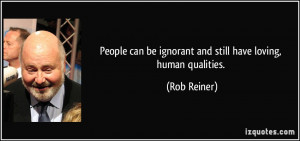 People can be ignorant and still have loving, human qualities. - Rob ...