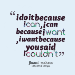 Quotes Picture: i do it because i can , i can because i want , i want ...