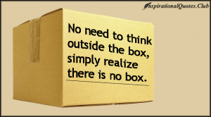 ... No need to think outside the box, simply realize there is no box