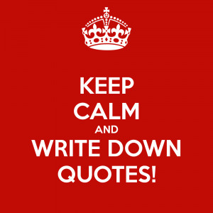 KEEP CALM AND WRITE DOWN QUOTES!