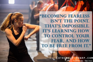 Divergent Movie Quote || Becoming fearless isn't the point. That's ...