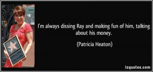 always dissing Ray and making fun of him, talking about his money ...