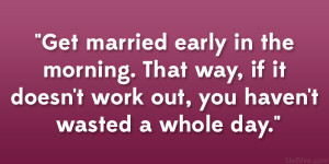 Get married early in the morning. That way, if it doesn't work out ...