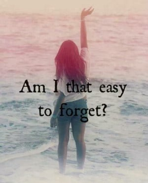 Am i that easy to forget
