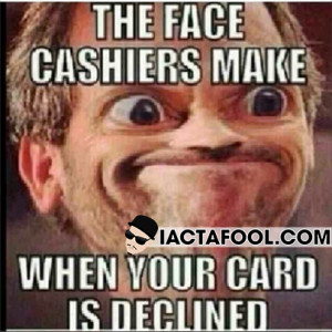 The Face Cashiers Make When Your Card Is Declined