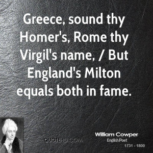 Greece, sound thy Homer's, Rome thy Virgil's name, / But England's ...