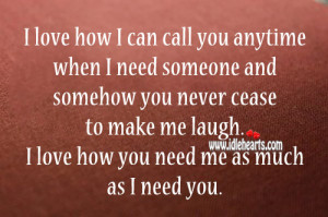 ... cease to make me laugh. I love how you need me as much as I need you