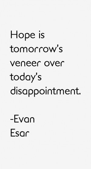 Hope is tomorrow 39 s veneer over today 39 s disappointment
