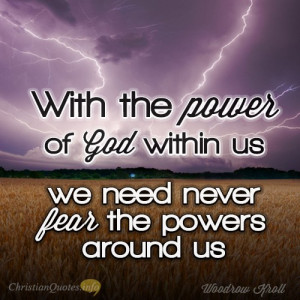 With the power of God within us, we need never fear the powers around ...