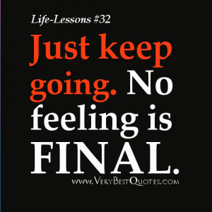 Life Lesson Quotes - Just keep going No feeling is final