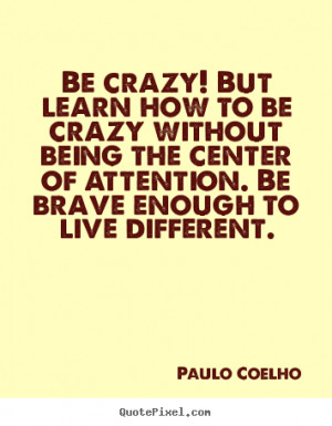 sayings - Be crazy! but learn how to be crazy without being the center ...