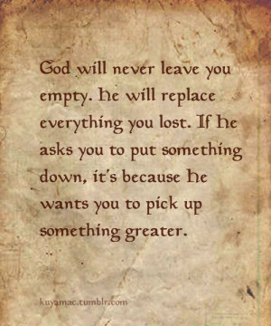 God will never leave you empty. He will replace everything you lost ...