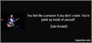 You feel like a prisoner if you don't create. You're jailed up inside ...