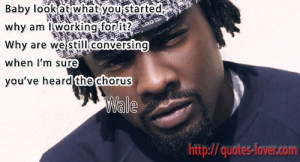 ... Why are we still conversing when I'm sure you've heard the chorus Wale