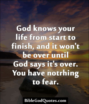 God knows your life from start to finish, and it won't be over until ...