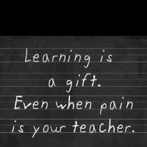 Learning is a gift, even when pain is your teacher
