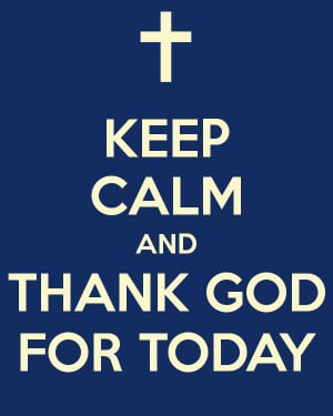 KEEP CALM AND THANK GOD FOR TODAY - KEEP CALM AND CARRY ON Image ...