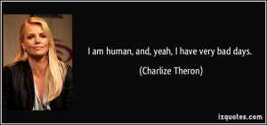 quote-i-am-human-and-yeah-i-have-very-bad-days-charlize-theron-183887 ...
