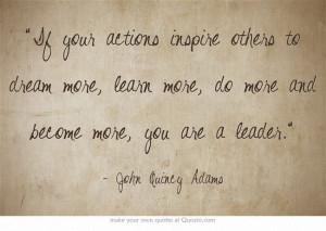 "... do more and become more, you are a leader."" ~ John Quincy Adams"