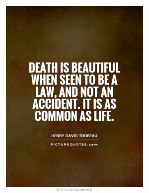 Death is beautiful when seen to be a law, and not an accident. It is ...
