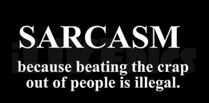Sarcasm - Because Beating The Crap Out Of People Is Illegal.