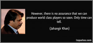 However, there is no assurance that we can produce world class players ...