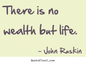 John Ruskin photo sayings - There is no wealth but life. - Life quotes