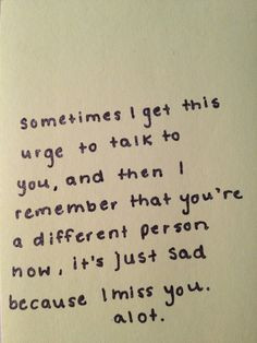 You're a different person now, it's just sad because I miss you a lot ...