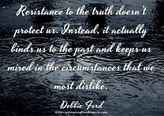 Resistance to the truth doesn't protect us. #quote #Debbie Ford More