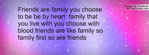 ... you live with you choose with blood friends are like family so family