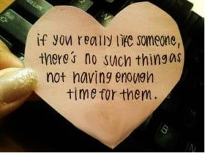 ... someone, there's no such thing as not having enough time for them