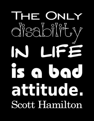 "... The only disability in life is a bad attitude."" – Scott Hamilton"