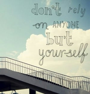 Don't rely on anyone but yourself