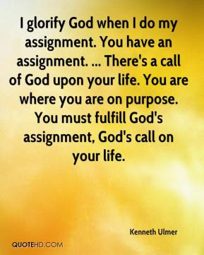 ... purpose. You must fulfill God's assignment, God's call on your life