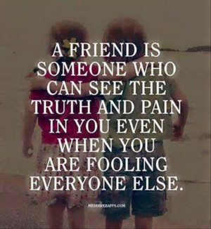 friend is someone who can see the truth and pain in you even when ...