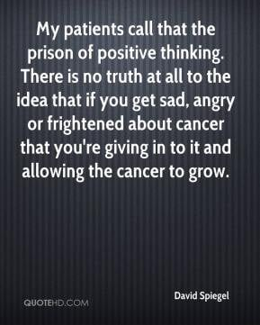 David Spiegel - My patients call that the prison of positive thinking ...
