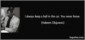always keep a ball in the car. You never know. - Hakeem Olajuwon