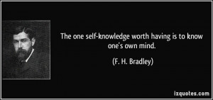 The one self-knowledge worth having is to know one's own mind. - F. H ...