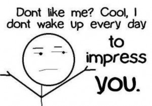 Don't Like me? Cool, I dont wake up everyday to impress You.
