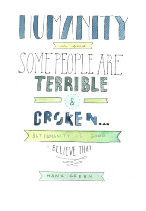 Humanity is good. Some people are terrible and broken but humanity is ...