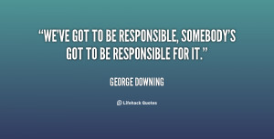We've got to be responsible, somebody's got to be responsible for it.
