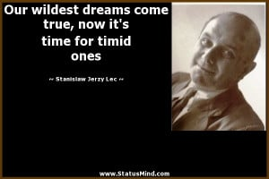 Our wildest dreams come true, now it's time for timid ones - Stanislaw ...