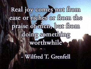 ... of men, but from doing something worthwhile - Wilfred T. Grenfell
