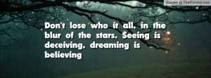 Don't lose who it all, in the blur of the stars. Seeing is deceiving ...