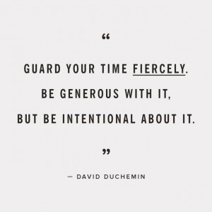 Guard your time fiercely. Be generous with it, but be intentional ...