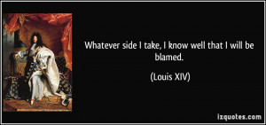 Whatever side I take, I know well that I will be blamed. - Louis XIV
