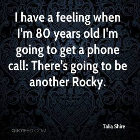 Talia Shire - I have a feeling when I'm 80 years old I'm going to get ...